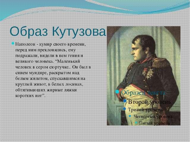 Образ Кутузова Наполеон - кумир своего времени, перед ним преклонялись, ему п...