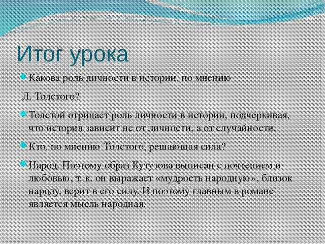 Итог урока Какова роль личности в истории, по мнению Л. Толстого? Толстой отр...