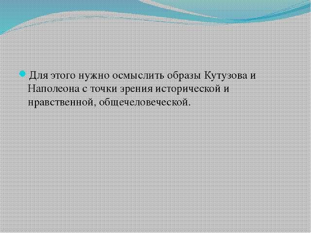 Для этого нужно осмыслить образы Кутузова и Наполеона с точки зрения историч...