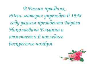 В России праздник «День матери» учрежден в 1998 году указом президента Борис