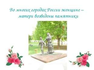 Во многих городах России женщине – матери возведены памятники