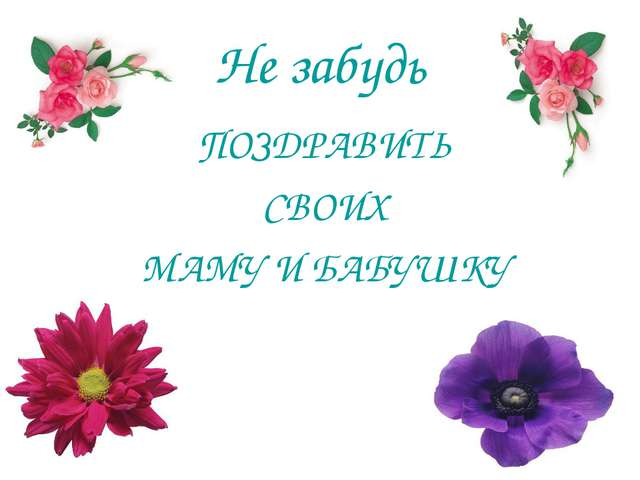 Не забудь ПОЗДРАВИТЬ СВОИХ МАМУ И БАБУШКУ