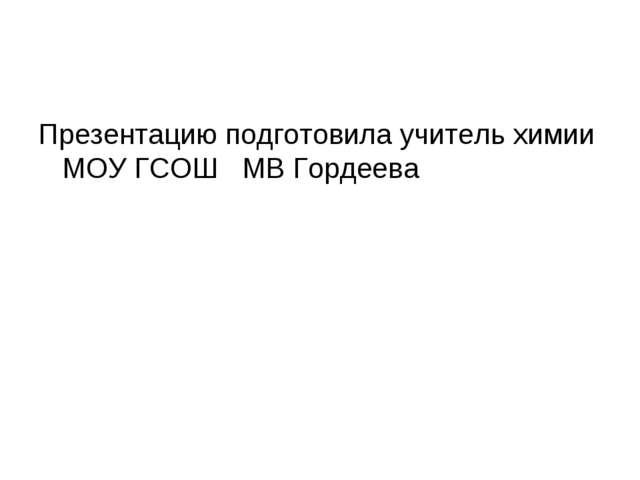 Презентацию подготовила учитель химии МОУ ГСОШ МВ Гордеева