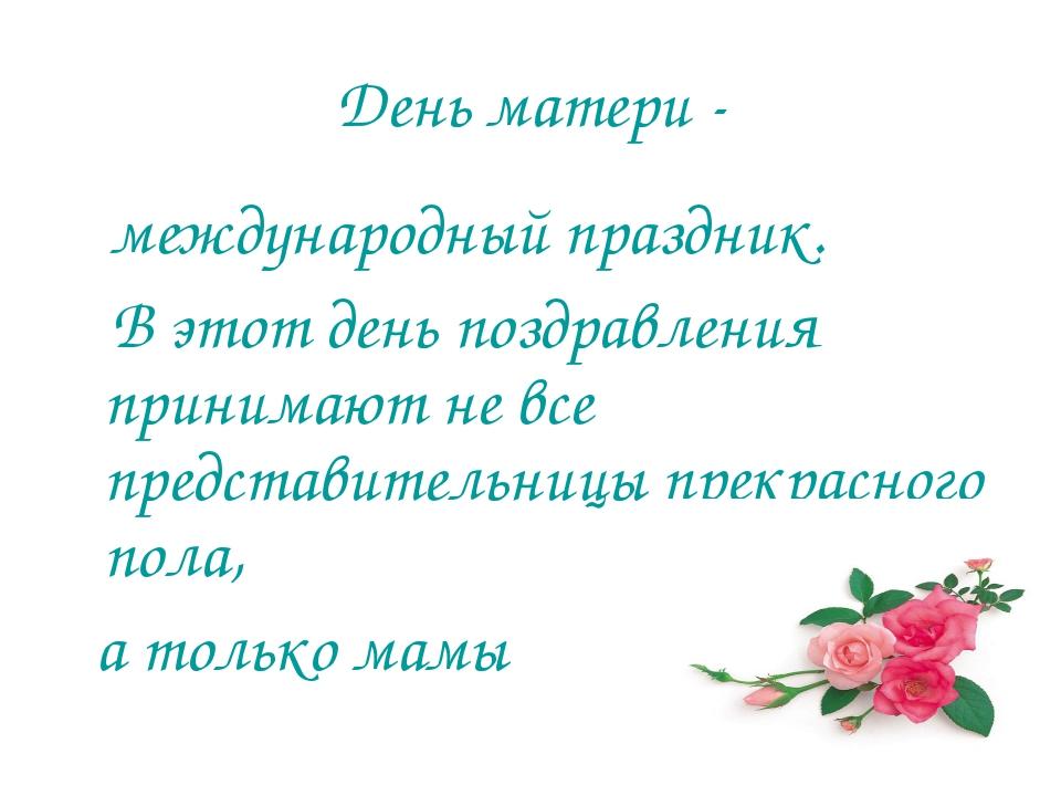 День матери - международный праздник. В этот день поздравления принимают не в...