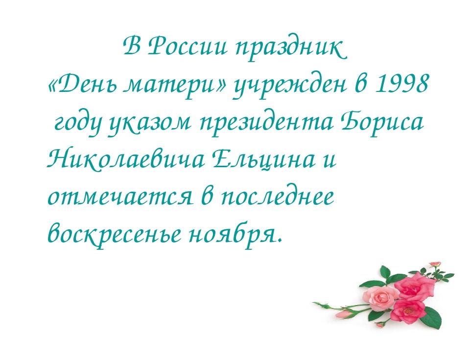 В России праздник «День матери» учрежден в 1998 году указом президента Борис...