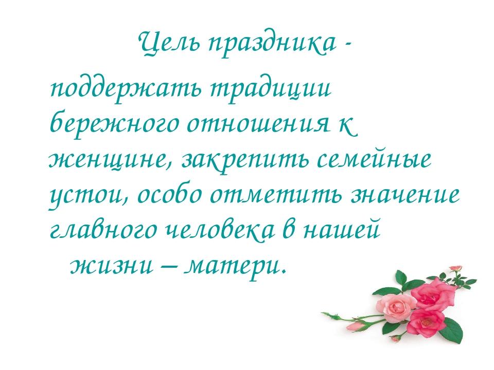 Цель праздника - поддержать традиции бережного отношения к женщине, закрепить...