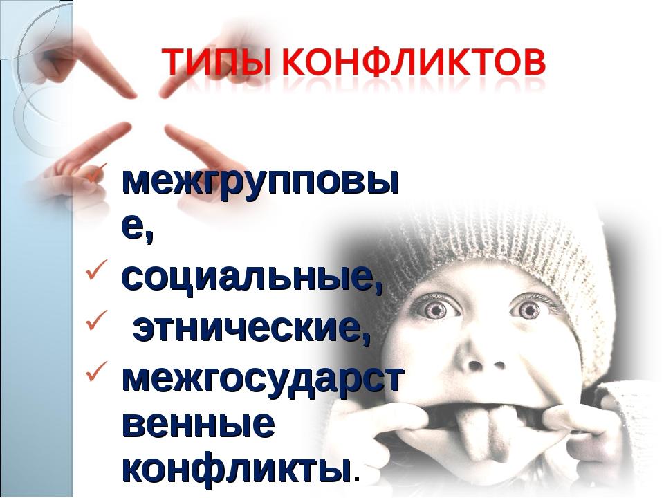 межгрупповые, социальные, этнические, межгосударственные конфликты.