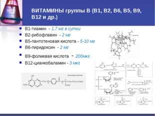 ВИТАМИНЫ группы В (В1, В2, В6, В5, В9, В12 и др.) В1-тиамин - 1,7 мг в сутки