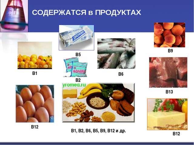 СОДЕРЖАТСЯ в ПРОДУКТАХ B1 B2 B13 B12 B12 B9 B5 B6 В1, В2, В6, В5, В9, В12 и др.