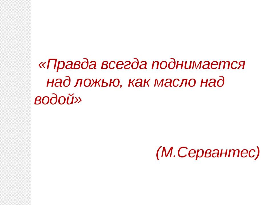 «Правда всегда поднимается над ложью, как масло над водой» (М.Сервантес)