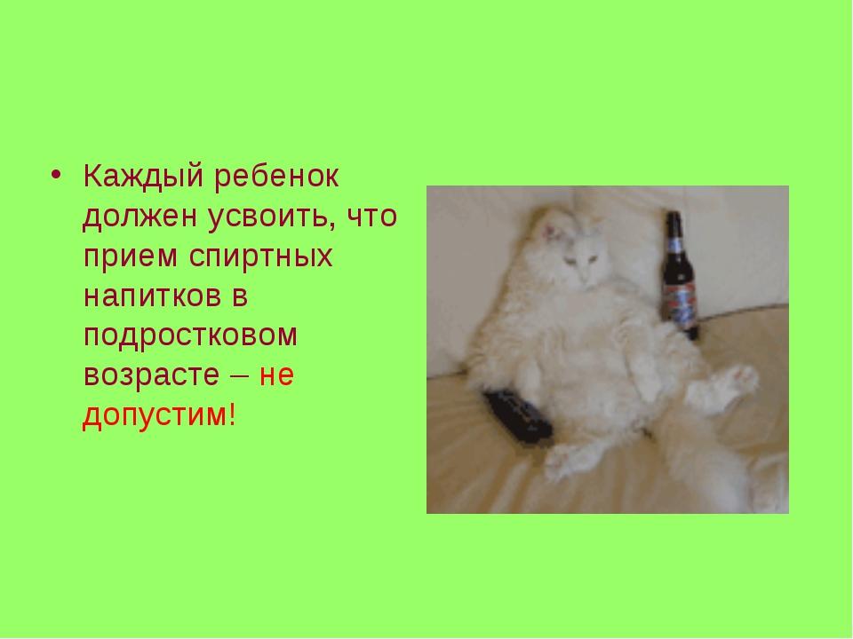 Каждый ребенок должен усвоить, что прием спиртных напитков в подростковом воз...