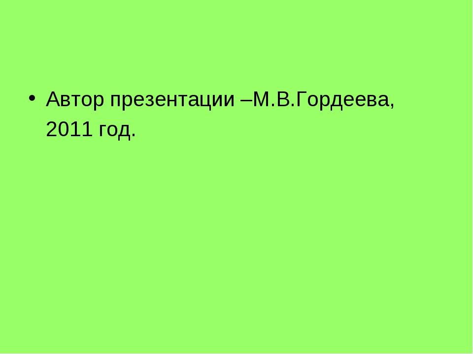 Автор презентации –М.В.Гордеева, 2011 год.