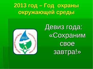 2013 год – Год охраны окружающей среды Девиз года: «Сохраним свое завтра!»