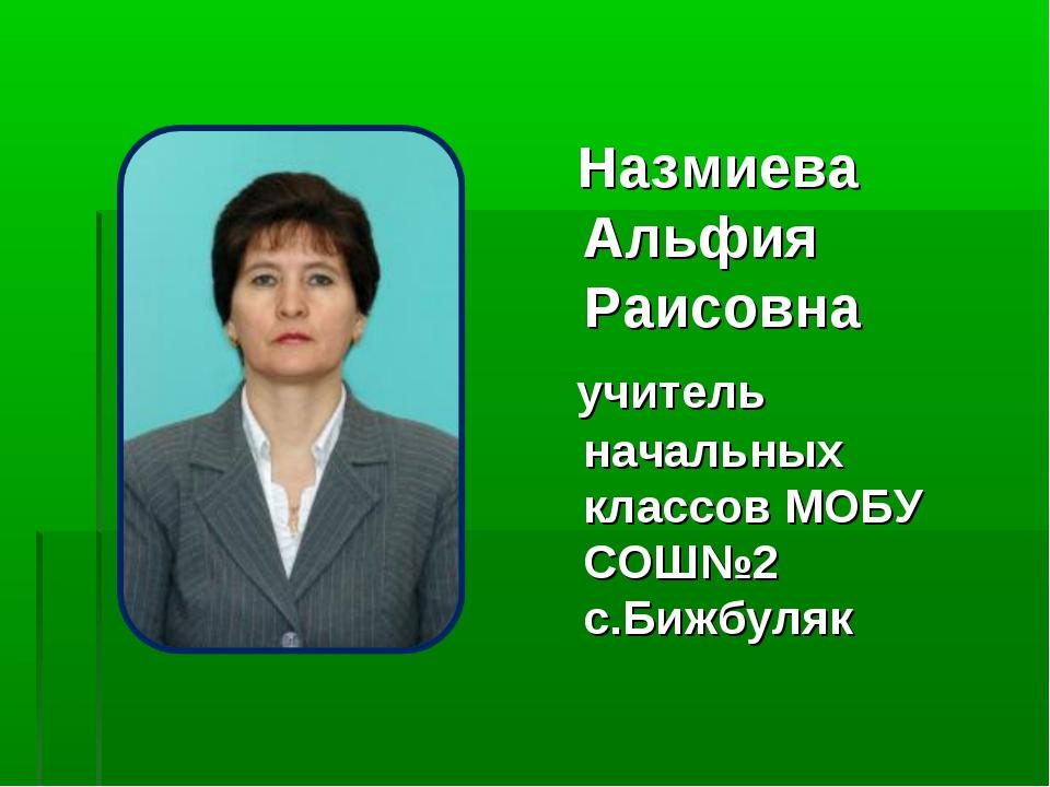 Назмиева Альфия Раисовна учитель начальных классов МОБУ СОШ№2 с.Бижбуляк