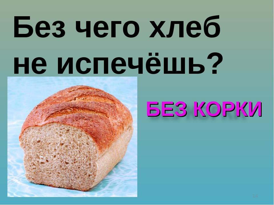 * Без чего хлеб не испечёшь?