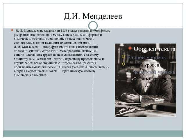 Д.И. Менделеев . Д.И.Менделеев исследовал (в1856 годах) явленияизоморфизм...