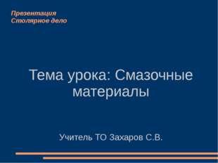 Презентация Столярное дело Тема урока: Смазочные материалы Учитель ТО Захаров
