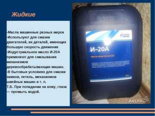 Жидкие -Масла машинные разных марок -Используют для смазки двигателей, их дет