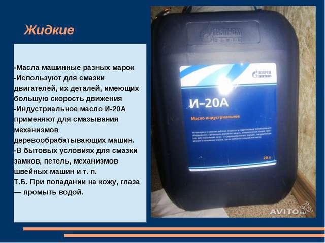 Жидкие -Масла машинные разных марок -Используют для смазки двигателей, их дет...