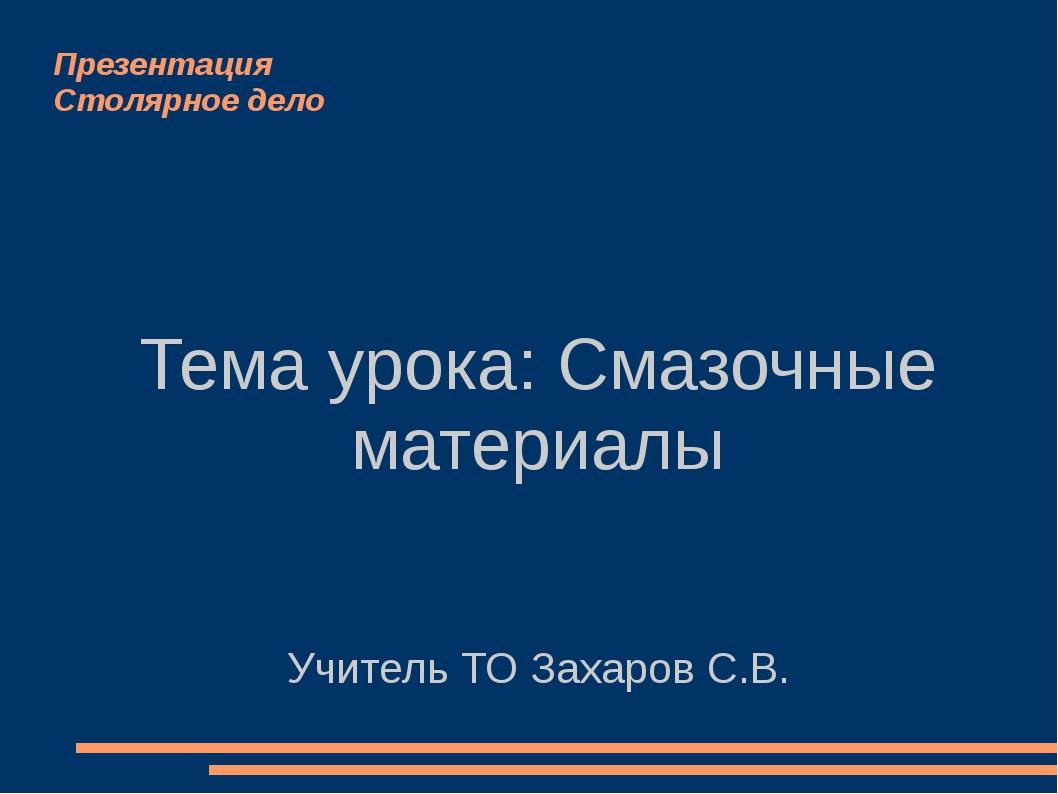 Презентация Столярное дело Тема урока: Смазочные материалы Учитель ТО Захаров...