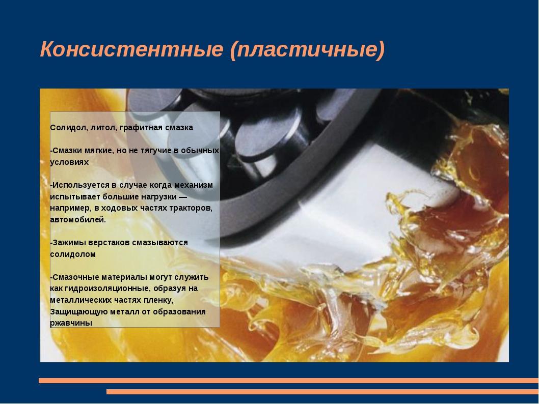 Консистентные (пластичные) Солидол, литол, графитная смазка -Смазки мягкие, н...