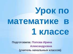 Подготовила: Попова Ирина Александровна (учитель начальных классов) Урок по м