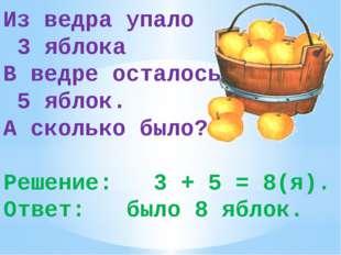 Из ведра упало 3 яблока В ведре осталось 5 яблок. А сколько было? Решение: 3