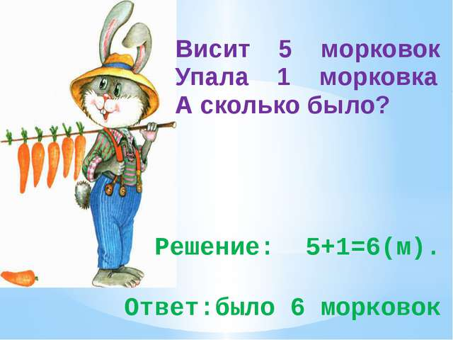 Решение: 5+1=6(м). Ответ:было 6 морковок Висит 5 морковок Упала 1 морковка А...