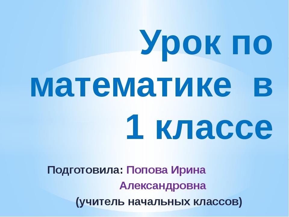 Подготовила: Попова Ирина Александровна (учитель начальных классов) Урок по м...