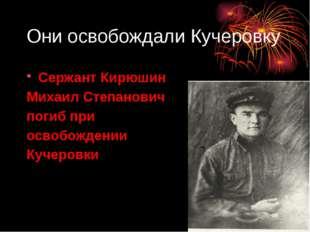 Они освобождали Кучеровку Сержант Кирюшин Михаил Степанович погиб при освобож