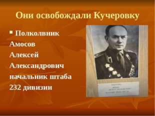 Они освобождали Кучеровку Полколвник Амосов Алексей Александрович начальник ш