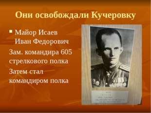 Они освобождали Кучеровку Майор Исаев Иван Федорович Зам. командира 605 стрел