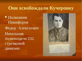 Они освобождали Кучеровку Полковник Никифоров Федор Алексеевич Начальник поли