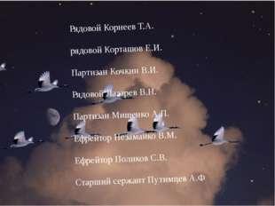 Рядовой Корнеев Т.А. рядовой Корташов Е.И. Партизан Кочкин В.И. Рядовой Лаза