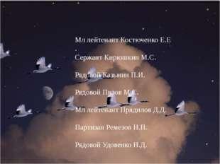Мл лейтенант Костюченко Е.Е . Сержант Кирюшкин М.С. Рядовой Казьмин П.И. Ряд