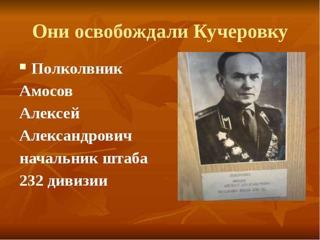 Они освобождали Кучеровку Полколвник Амосов Алексей Александрович начальник ш...