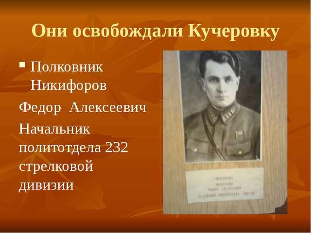 Они освобождали Кучеровку Полковник Никифоров Федор Алексеевич Начальник поли...