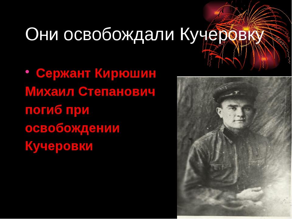 Они освобождали Кучеровку Сержант Кирюшин Михаил Степанович погиб при освобож...