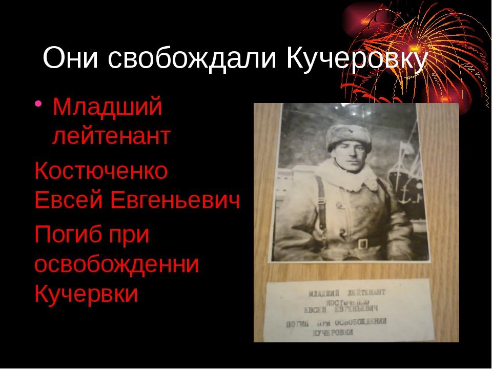 Они свобождали Кучеровку Младший лейтенант Костюченко Евсей Евгеньевич Погиб...