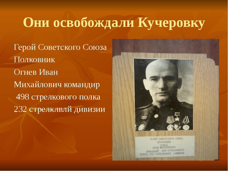 Они освобождали Кучеровку Герой Советского Союза Полковник Огнев Иван Михайло...