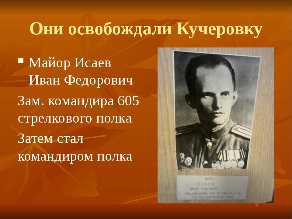 Они освобождали Кучеровку Майор Исаев Иван Федорович Зам. командира 605 стрел...