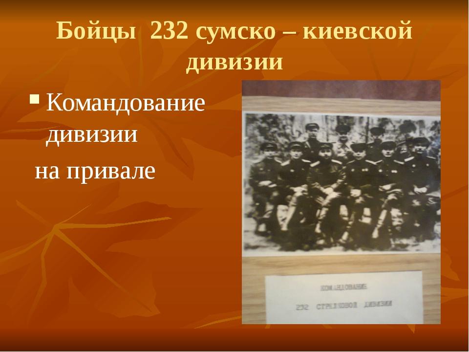 Бойцы 232 сумско – киевской дивизии Командование дивизии на привале