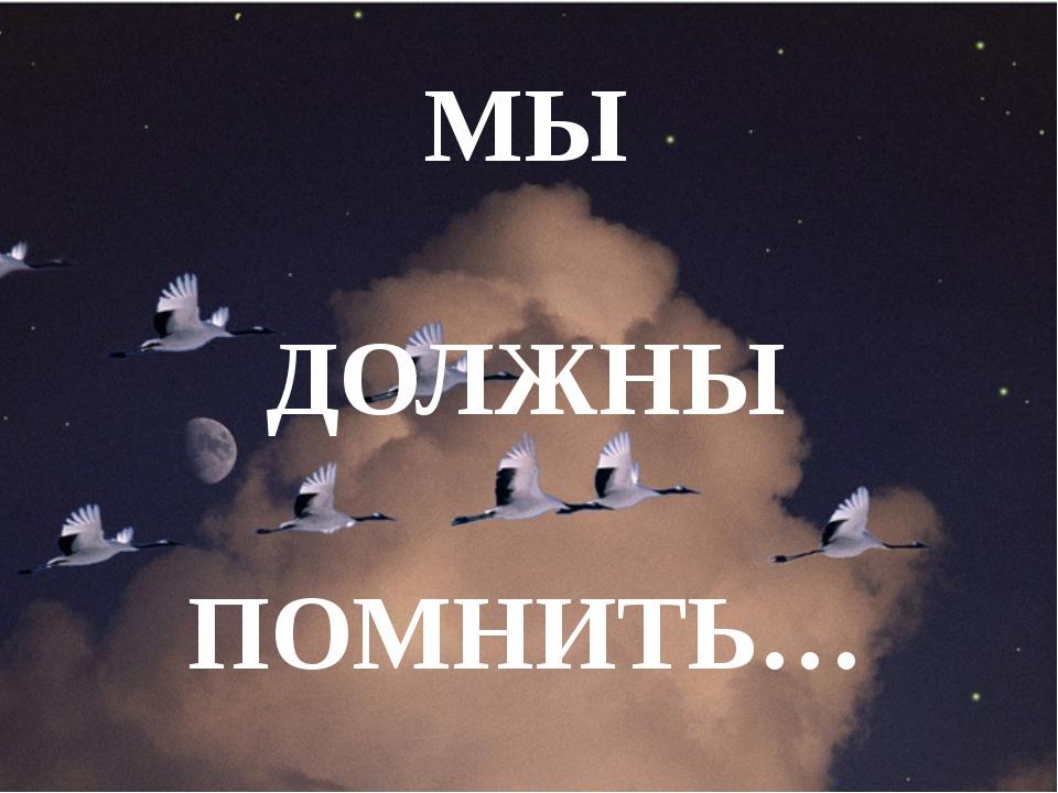 МЫ ДОЛЖНЫ ПОМНИТЬ…