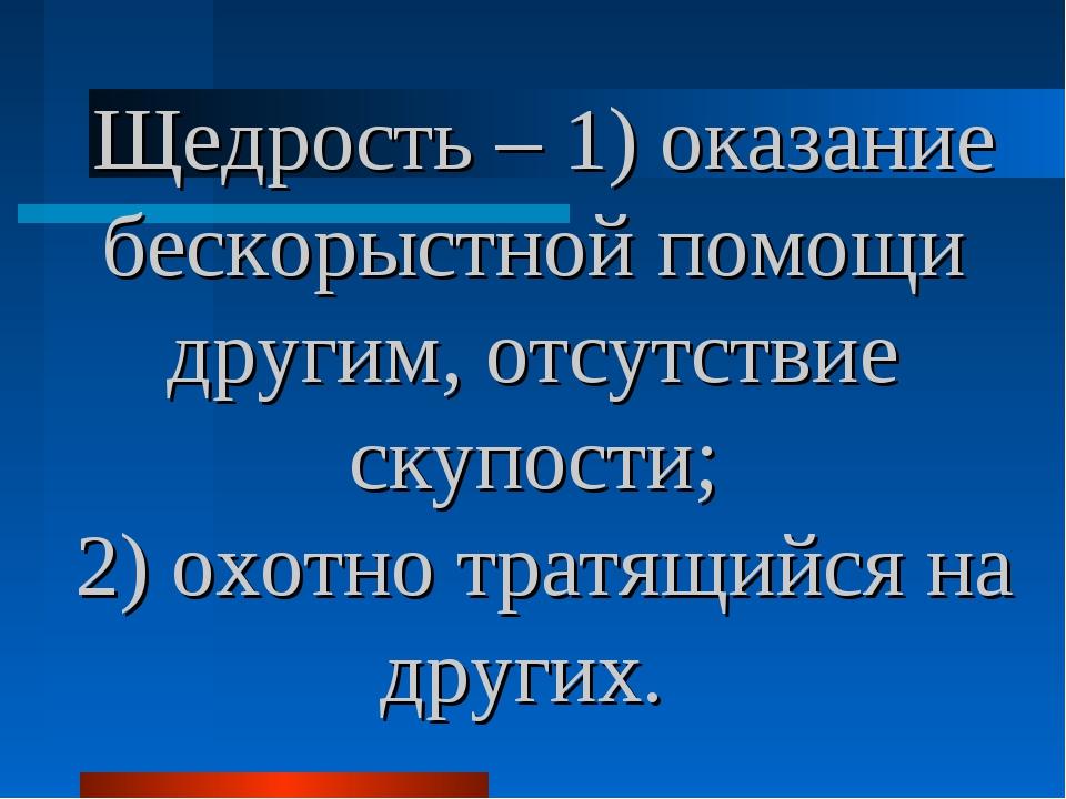Щедрость – 1) оказание бескорыстной помощи другим, отсутствие скупости; 2) о...