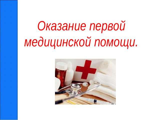 Оказание первой медицинской помощи.