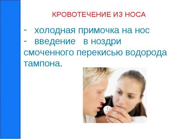 КРОВОТЕЧЕНИЕ ИЗ НОСА холодная примочка на нос введение в ноздри смоченного пе...