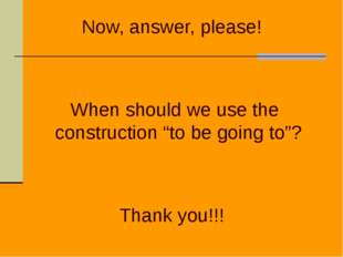 "Now, answer, please! When should we use the construction ""to be going to""? Th"