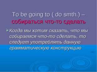 To be going to ( do smth.) – собираться что-то сделать Когда мы хотим сказать