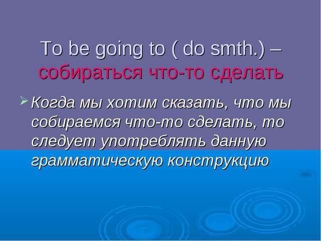To be going to ( do smth.) – собираться что-то сделать Когда мы хотим сказать...