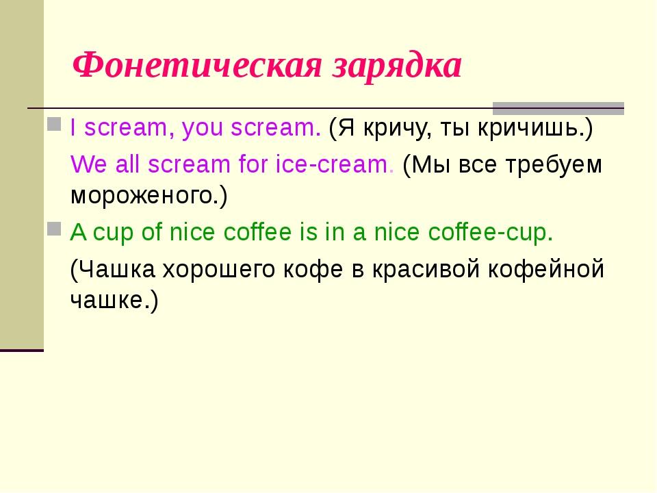 Фонетическая зарядка I scream, you scream. (Я кричу, ты кричишь.) We all scr...
